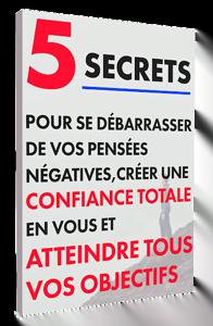 5 secrets pour se débarrasser de vos pensées négatives, créer une confiance totale en vous et atteindre tous vos objectifs !