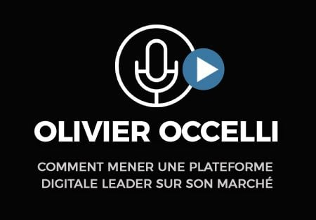 Interview d'olivier occelli. Comment Mener Une Plateforme Digitale Leader Sur Son Marché.
